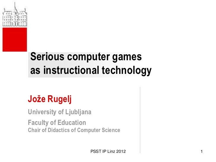 Serious computer gamesas instructional technologyJože RugeljUniversity of LjubljanaFaculty of EducationChair of Didactics ...