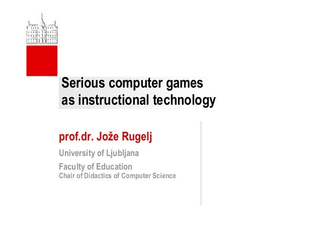 Serious computer games as instructional technology prof.dr. Jože Rugelj University of Ljubljana Faculty of Education Chair...