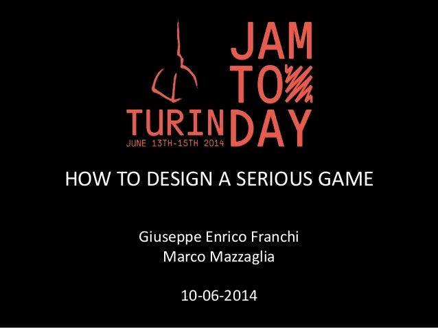 HOW TO DESIGN A SERIOUS GAME Giuseppe Enrico Franchi Marco Mazzaglia 10-06-2014
