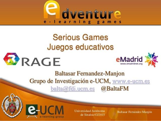 Baltasar Fernandez-Manjon Grupo de Investigación e-UCM, www.e-ucm.es balta@fdi.ucm.es @BaltaFM Serious Games Juegos educat...