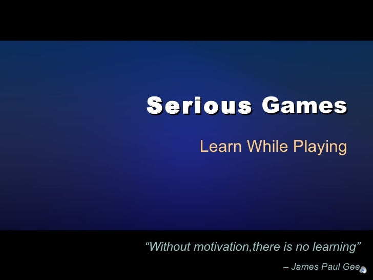 """Serious  Games Learn While Playing """" Without motivation,there is no learning""""   – James Paul Gee"""