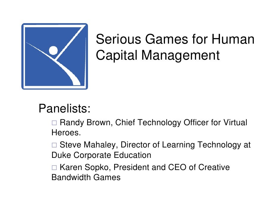 Serious Games for Human              Capital Management   Panelists:     Randy Brown, Chief Technology Officer for Virtual...
