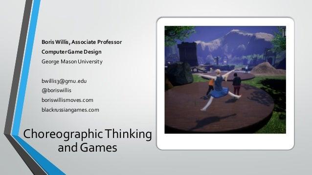 ChoreographicThinking andGames BorisWillis, Associate Professor ComputerGame Design George Mason University bwillis3@gmu.e...