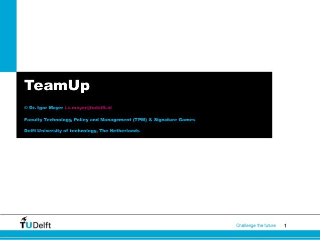 TeamUp © Dr. Igor Mayer i.s.mayer@tudelft.nl Faculty Technology, Policy and Management (TPM) & Signature Games Delft Unive...