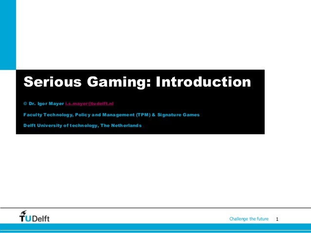 1Challenge the future Serious Gaming: Introduction © Dr. Igor Mayer i.s.mayer@tudelft.nl Faculty Technology, Policy and Ma...