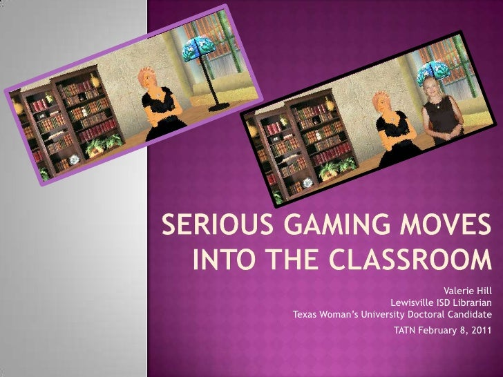 Serious Gaming Moves into the Classroom<br />Valerie HillLewisville ISD LibrarianTexas Woman's University Doctoral Candida...
