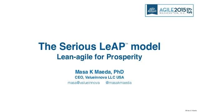 ©Masa K Maeda Masa K Maeda, PhD CEO, Valueinnova LLC USA masa@valueinnova @masakmaeda The Serious LeAP model Lean-agile fo...