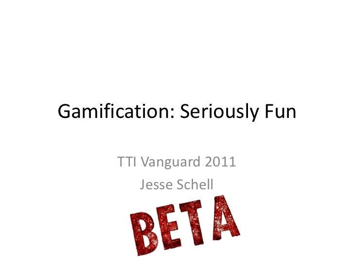Gamification: Seriously Fun      TTI Vanguard 2011          Jesse Schell
