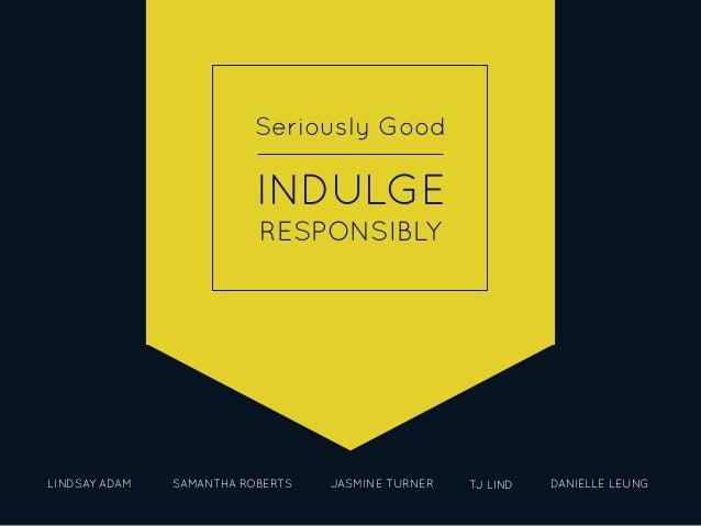 Seriously Good INDULGE RESPONSIBLY LINDSAY ADAM SAMANTHA ROBERTS JASMINE TURNER TJ LIND DANIELLE LEUNG