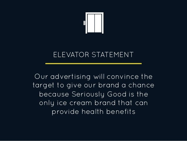 ELEVATOR STATEMENT Our advertising will convince the target to give our brand a chance because Seriously Good is the only ...
