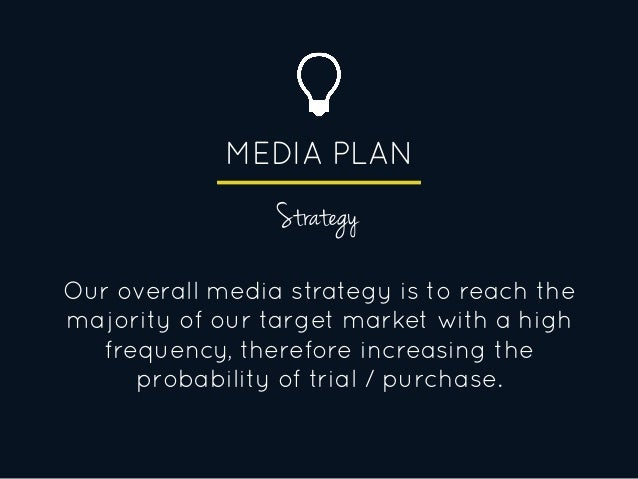 MEDIA PLAN Strategy Our overall media strategy is to reach the majority of our target market with a high frequency, theref...