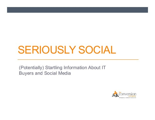 SERIOUSLY SOCIAL (Potentially) Startling Information About IT Buyers and Social Media