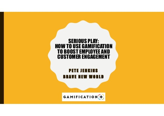 P E T E J E N K I N S B R A V E N E W W O R L D SERIOUS PLAY: HOW TO USE GAMIFICATION TO BOOST EMPLOYEE AND CUSTOMER ENGAG...