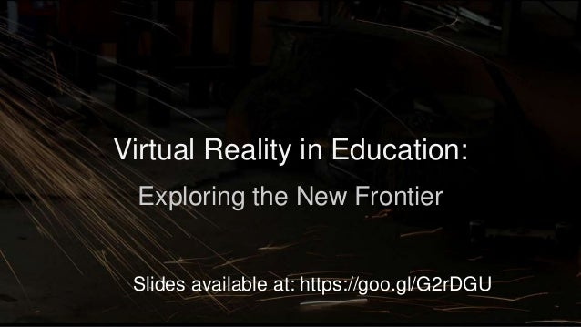 Virtual Reality in Education: Exploring the New Frontier Slides available at: https://goo.gl/G2rDGU