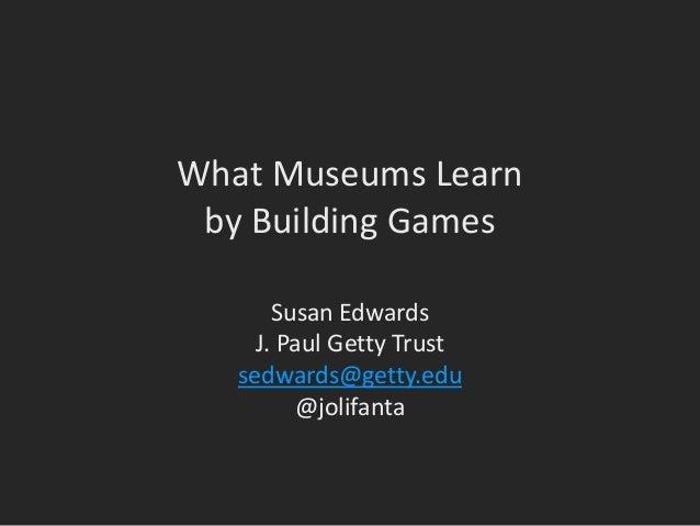What Museums Learn by Building Games Susan Edwards J. Paul Getty Trust sedwards@getty.edu @jolifanta