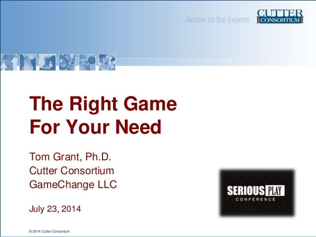© 2014 Cutter Consortium The Right Game For Your Need Tom Grant, Ph.D. Cutter Consortium GameChange LLC July 23, 2014