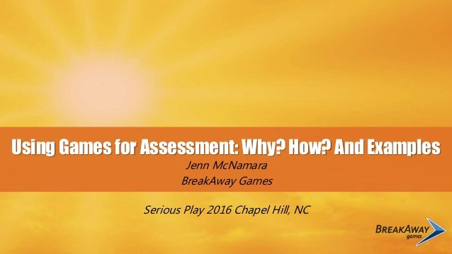 Using Games for Assessment: Why? How? And Examples Jenn McNamara BreakAway Games Serious Play 2016 Chapel Hill, NC