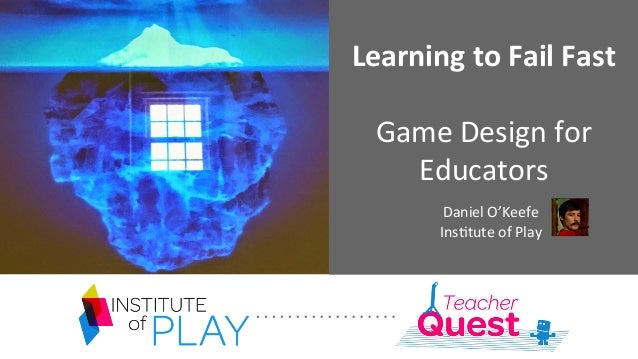 Learning  to  Fail  Fast      Game  Design  for   Educators              Daniel  O'Keefe  ...