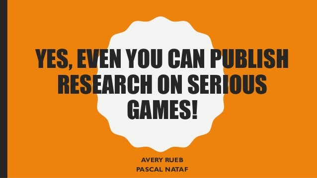 YES, EVEN YOU CAN PUBLISH RESEARCH ON SERIOUS GAMES! AVERY RUEB PASCAL NATAF