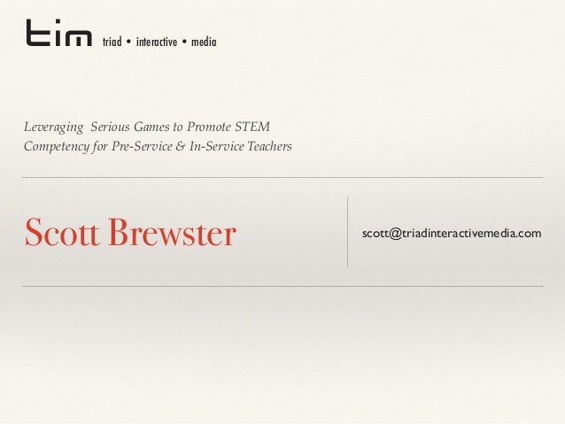 Leveraging Serious Games to Promote STEM Competency for Pre-Service & In-Service Teachers Scott Brewster   scott@triadi...