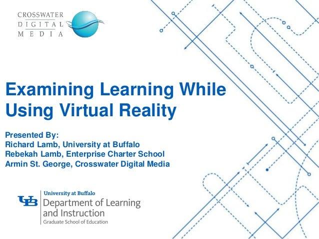 '- 1 Examining Learning While Using Virtual Reality Presented By: Richard Lamb, University at Buffalo Rebekah Lamb, Enterp...