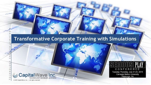 © 2015 CapitalWave, Inc. | All rights reserved. TECHNOLOGYENABLEDLEARNING® Transformative Corporate Training with Simulati...