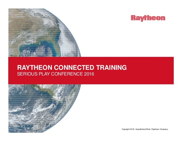 Copyright 2016. Unpublished Work. Raytheon Company. RAYTHEON CONNECTED TRAINING SERIOUS PLAY CONFERENCE 2016