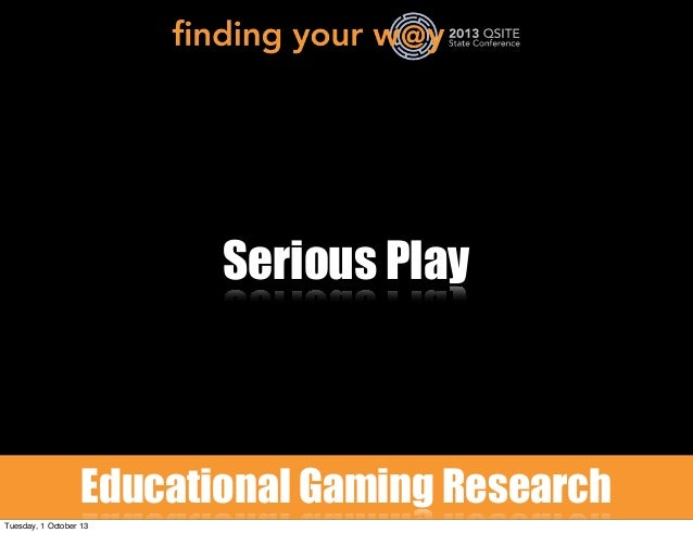 Serious Play Educational Gaming Research Tuesday, 1 October 13