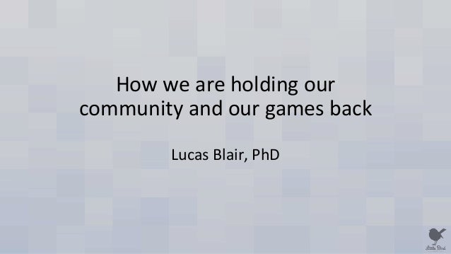 How we are holding our community and our games back Lucas Blair, PhD