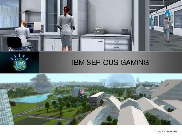 © 2013 IBM Corporation IBM Market Development & Insights IBM SERIOUS GAMING