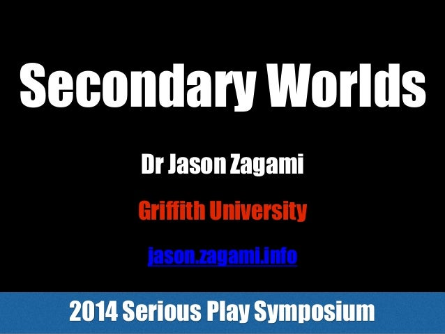 Secondary Worlds 2014 Serious Play Symposium Griffith University Dr Jason Zagami jason.zagami.info