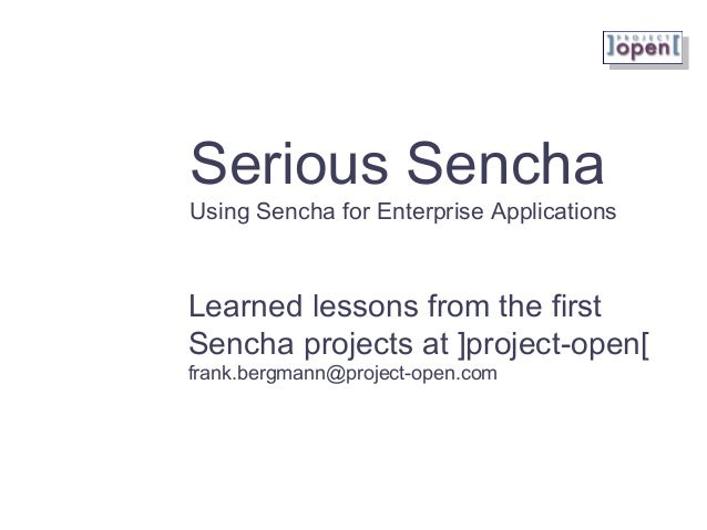 Serious Sencha Using Sencha for Enterprise Applications Learned lessons from the first Sencha projects at ]project-open[ f...