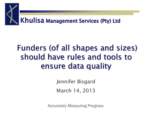 Khulisa Management Services (Pty) LtdFunders (of all shapes and sizes) should have rules and tools to      ensure data qua...