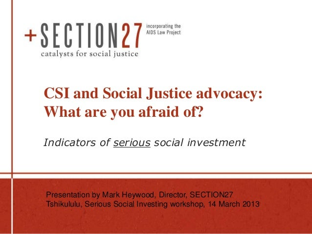 CSI and Social Justice advocacy:What are you afraid of?Indicators of serious social investmentPresentation by Mark Heywood...