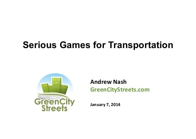 Serious Games for Transportation  Andrew	   Nash	    GreenCityStreets.com	    	    January	   7,	   2014