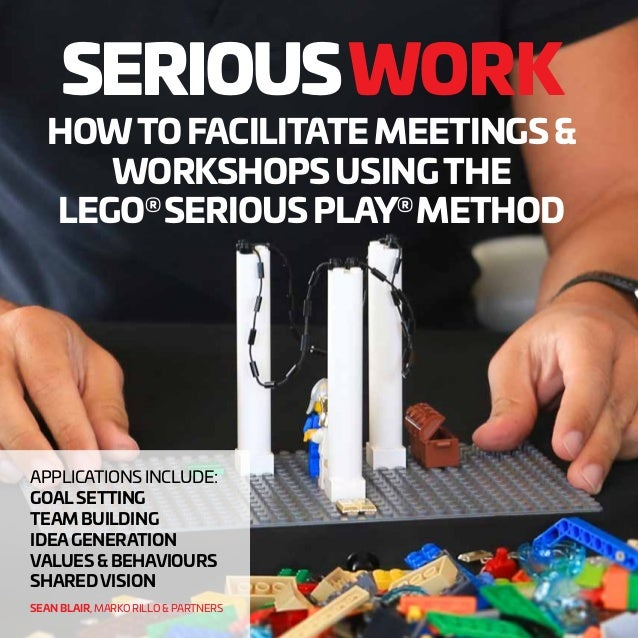 SERIOUSWORK HOWTOFACILITATEMEETINGS& WORKSHOPSUSINGTHE LEGO® SERIOUSPLAY® METHOD APPLICATIONS INCLUDE: GOALSETTING TEAM BU...