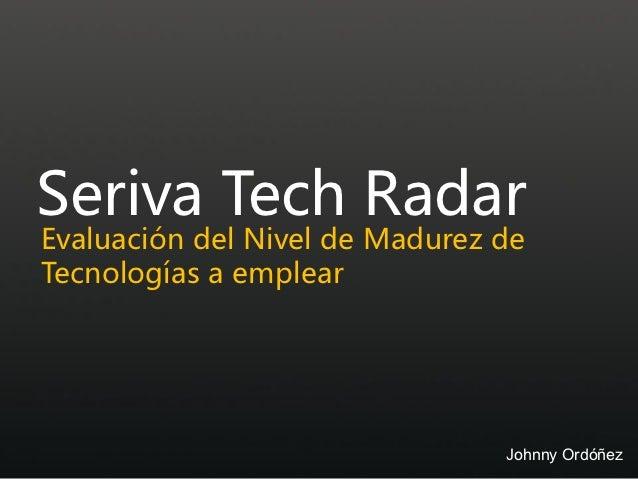 Seriva Tech RadarEvaluación del Nivel de Madurez deTecnologías a emplear                                Johnny Ordóñez
