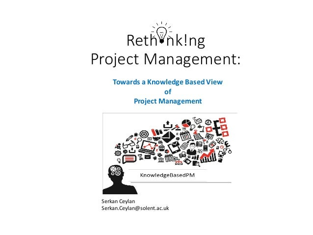 Reth nk!ng Project Management: Serkan Ceylan Serkan.Ceylan@solent.ac.uk Towards a Knowledge Based View of Project Manageme...