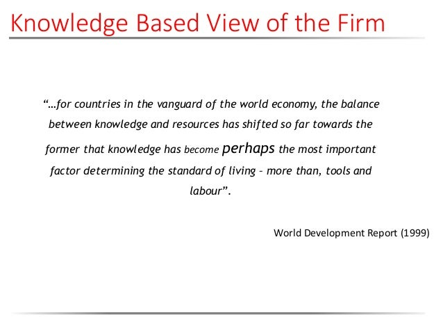 """Knowledge Based View of the Firm """"…for countries in the vanguard of the world economy, the balance between knowledge and r..."""