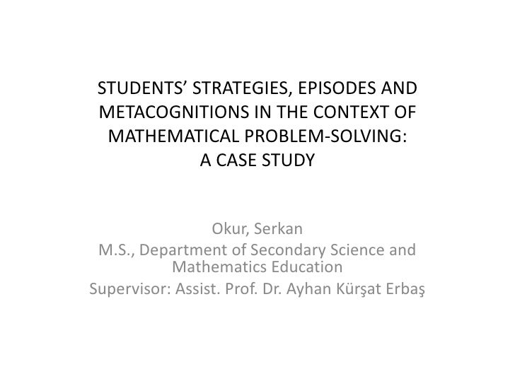 Students' Strategies, EPISODES AND METACOGNITIONS In THE CONTEXT OF mathematIcAlPROBLEM-SOLVING: A CASE STUDY<br />Okur, S...