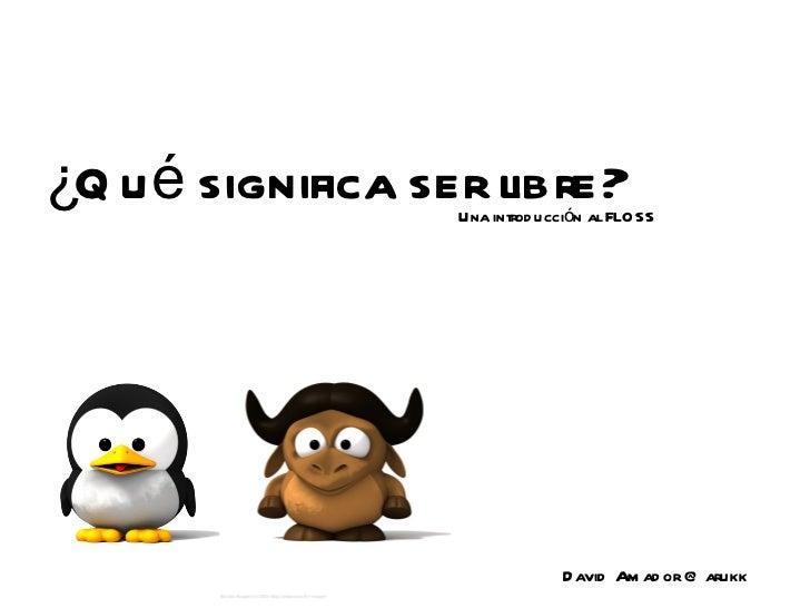 ¿Qué significa ser libre? David Amador @ arukk 600px-baby.tux-800x800.png Una introducción al FLOSS BabyGnu.png