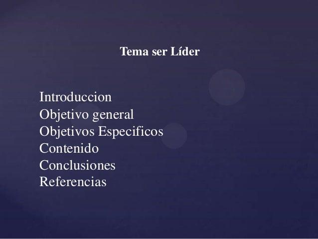Tema ser Líder Introduccion Objetivo general Objetivos Especificos Contenido Conclusiones Referencias