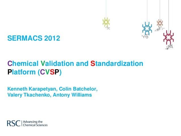 SERMACS 2012 Chemical Validation and Standardization Platform (CVSP) Kenneth Karapetyan, Colin Batchelor, Valery Tkachenko...