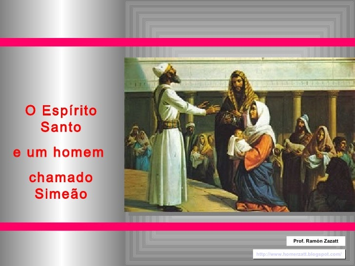 O Espírito Santo e um homem  chamado Simeão http://www.homerzatt.blogspot.com/ Prof. Ramón Zazatt