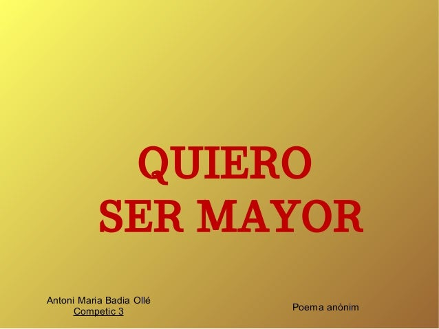 QUIERO  SER MAYOR  Poema anònim  Antoni Maria Badia Ollé  Competic 3