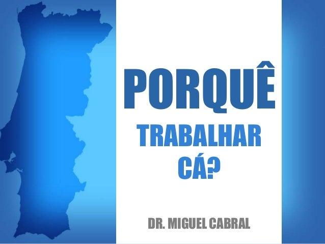 PORQUÊ TRABALHAR CÁ? DR. MIGUEL CABRAL