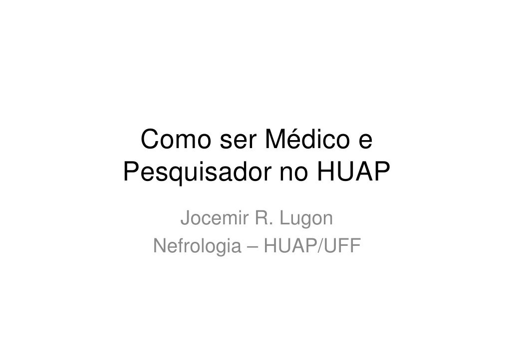 Como ser Médico e Pesquisador no HUAP      Jocemir R. Lugon   Nefrologia – HUAP/UFF
