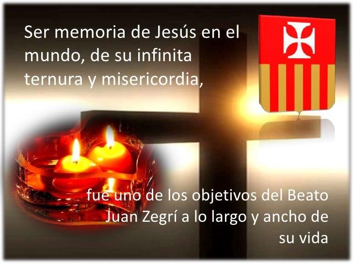 Ser memoria de Jesús en el mundo, de su infinita ternura y misericordia, <br />fue uno de los objetivos del Beato Juan Zeg...