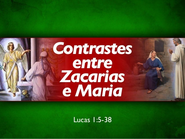 Contrastes  entre Zacarias e Maria  Lucas 1:5-38