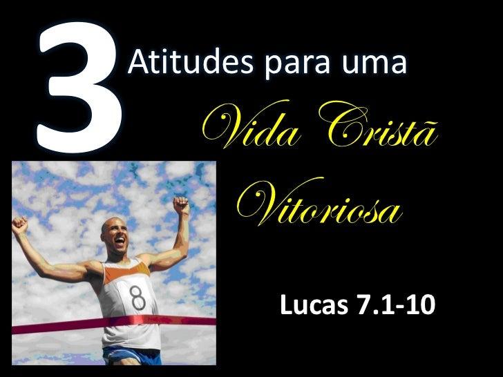 Atitudes para uma   Vida Cristã    Vitoriosa         Lucas 7.1-10